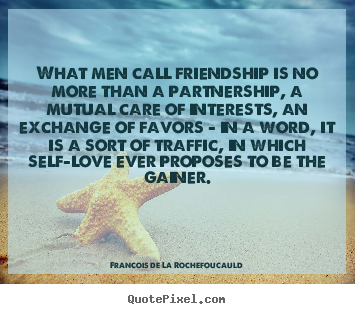 Quotes about friendship - What men call friendship is no more than a partnership,..