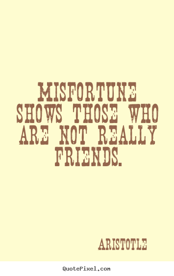 Misfortune shows those who are not really friends. Aristotle best friendship quotes