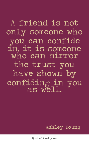 Friendship quotes - A friend is not only someone who you can confide in, it is someone who..