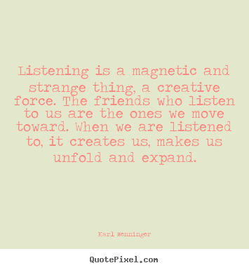 Quotes about friendship - Listening is a magnetic and strange thing, a creative force...