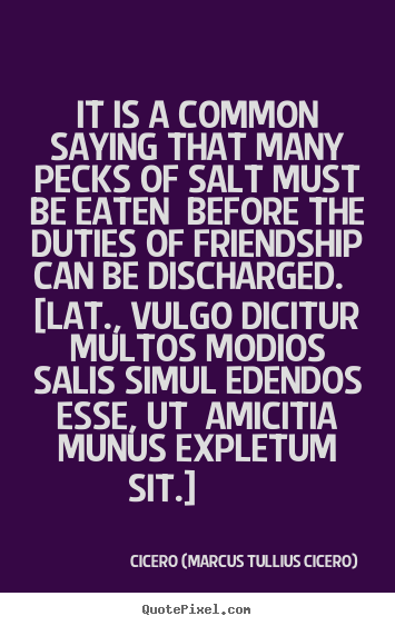 Create custom poster quotes about friendship - It is a common saying that many pecks of salt must be eaten before the..