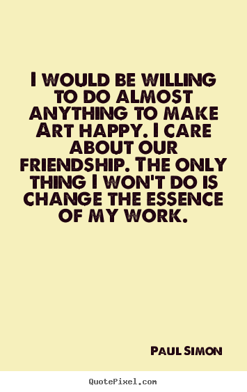 Quotes about friendship - I would be willing to do almost anything to make art happy. i care..