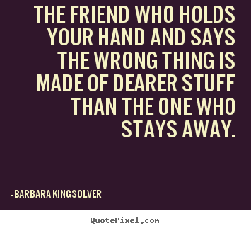 Diy picture quotes about friendship - The friend who holds your hand and says the wrong thing..