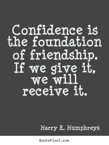 Confidence is the foundation of friendship. if we give it,.. Harry E. Humphreys greatest friendship quotes