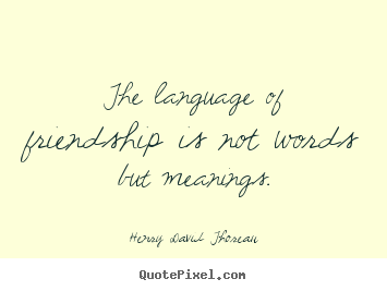 Henry David Thoreau photo quotes - The language of friendship is not words but meanings. - Friendship quote