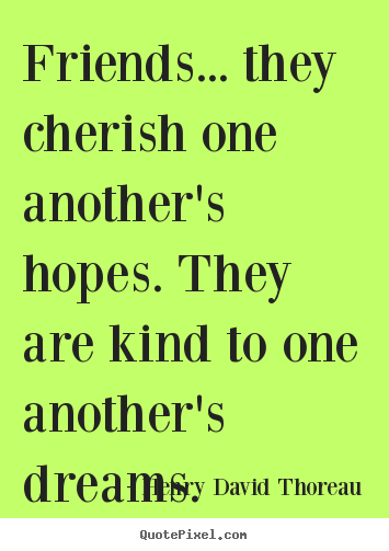 Quotes about friendship - Friends... they cherish one another's hopes. they are kind..