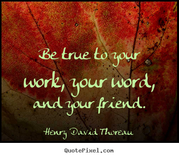 Make custom picture sayings about friendship - Be true to your work, your word, and your friend.