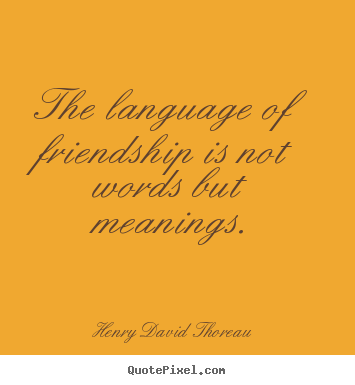 Henry David Thoreau picture quotes - The language of friendship is not words but meanings. - Friendship quotes