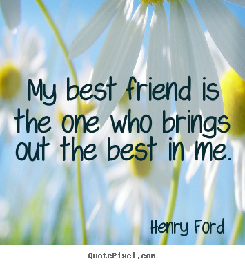 My best friend is the one who brings out the best in.. Henry Ford greatest friendship quotes