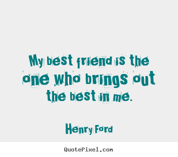 My best friend is the one who brings out the best in me. Henry Ford greatest friendship quotes