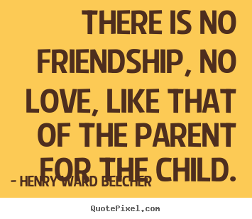 Quotes about friendship - There is no friendship, no love, like that of the parent for..