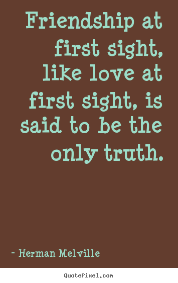 Friendship sayings - Friendship at first sight, like love at first sight, is..