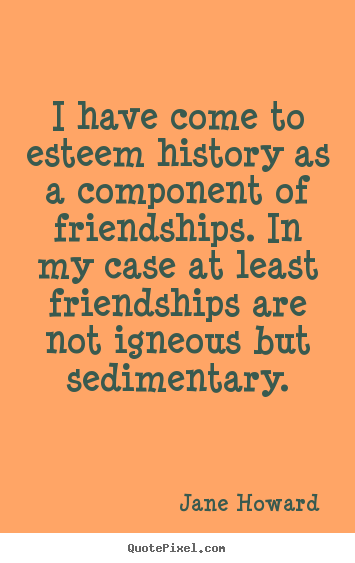 I have come to esteem history as a component.. Jane Howard  friendship quotes