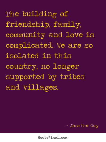 Jasmine Guy poster quotes - The building of friendship, family, community and.. - Friendship quotes