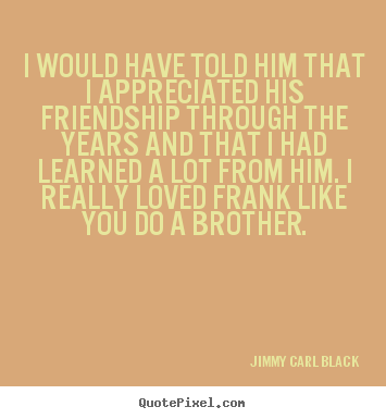Make picture quotes about friendship - I would have told him that i appreciated his friendship through..