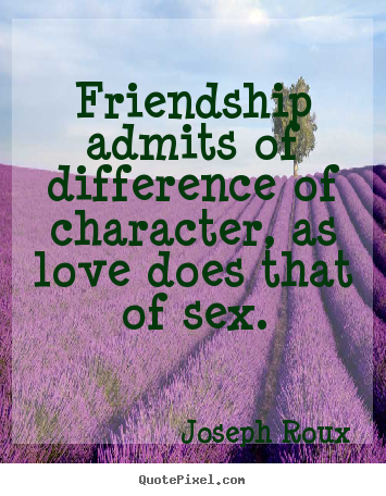 Joseph Roux picture quotes - Friendship admits of difference of character, as love does that of.. - Friendship quotes