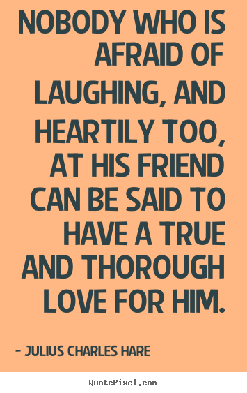 Customize picture quotes about friendship - Nobody who is afraid of laughing, and heartily too, at his friend..