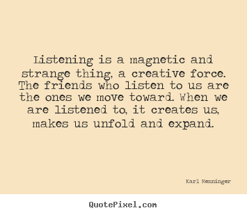 Friendship quote - Listening is a magnetic and strange thing, a creative force. the..