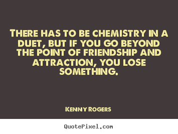 There has to be chemistry in a duet, but if you go beyond.. Kenny Rogers good friendship quotes
