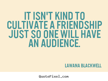 Customize picture sayings about friendship - It isn't kind to cultivate a friendship just so one will have an audience.