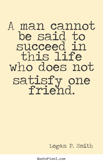 A man cannot be said to succeed in this.. Logan P. Smith  friendship quote