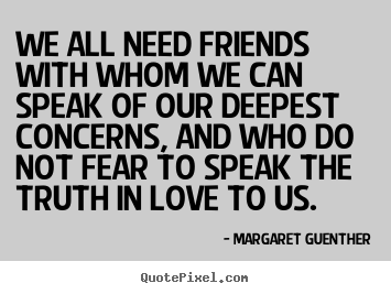 We all need friends with whom we can speak of our deepest.. Margaret Guenther great friendship quotes