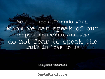 Quote about friendship - We all need friends with whom we can speak of our..