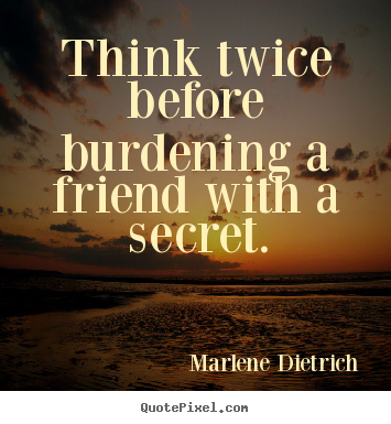 Friendship quotes - Think twice before burdening a friend with a secret.
