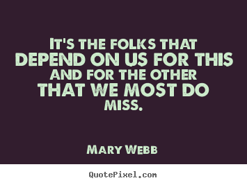 Friendship sayings - It's the folks that depend on us for this and for the other that we most..