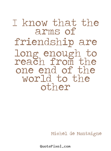 Make personalized pictures sayings about friendship - I know that the arms of friendship are long enough to reach from..