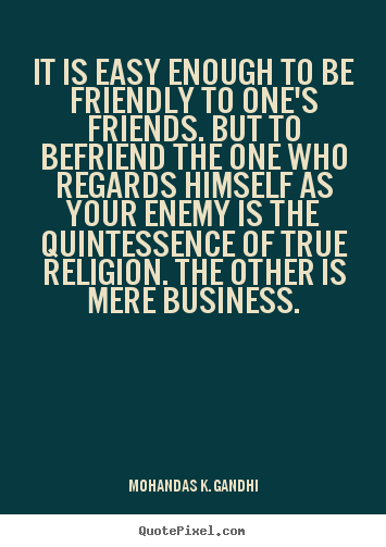 Quotes about friendship - It is easy enough to be friendly to one's friends. but to befriend the..