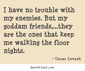 Quotes about friendship - I have no trouble with my enemies. but my goddam friends,...they..