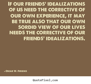 Sayings about friendship - If our friends' idealizations of us need the corrective of our own..