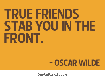 Design custom image quotes about friendship - True friends stab you in the front.