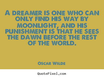 Quote about friendship - A dreamer is one who can only find his way by moonlight,..
