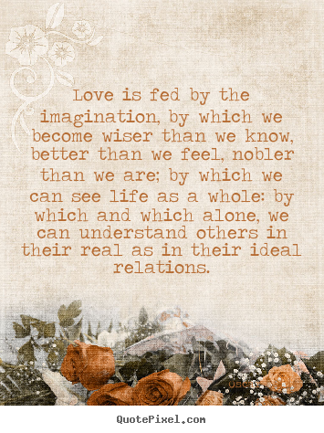 Quotes about friendship - Love is fed by the imagination, by which we become wiser than we know,..
