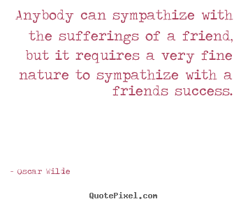 Quotes about friendship - Anybody can sympathize with the sufferings of a friend, but..