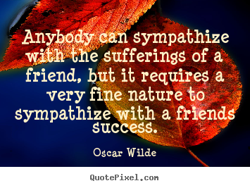 Design custom picture quotes about friendship - Anybody can sympathize with the sufferings of a friend,..