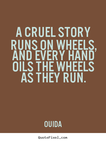 Friendship quotes - A cruel story runs on wheels, and every hand..
