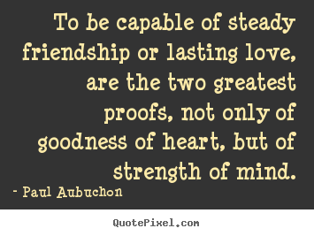 Make photo quotes about friendship - To be capable of steady friendship or lasting love,..