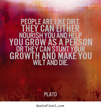 People are like dirt. they can either nourish you and help.. Plato good friendship quotes