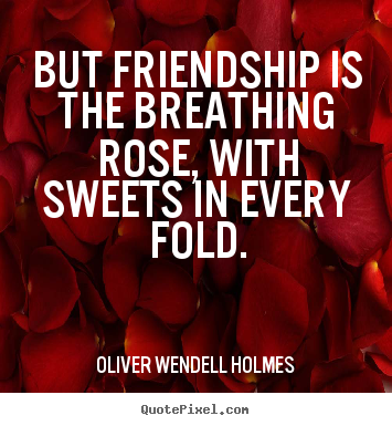 Oliver Wendell Holmes picture quotes - But friendship is the breathing rose, with sweets.. - Friendship quotes