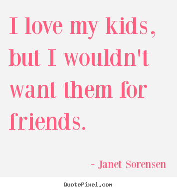 Make custom image quote about friendship - I love my kids, but i wouldn't want them for friends.