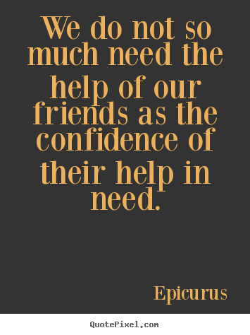 Friendship quotes - We do not so much need the help of our friends as the confidence..
