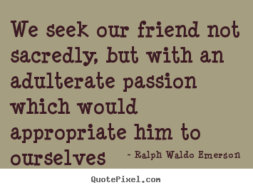 We seek our friend not sacredly, but with an adulterate passion.. Ralph Waldo Emerson good friendship quote