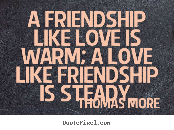 Thomas More picture quotes - A friendship like love is warm; a love like friendship is steady. - Friendship quotes