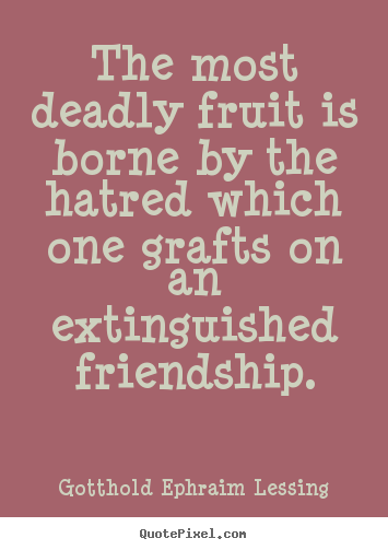 Friendship quote - The most deadly fruit is borne by the hatred which one grafts..