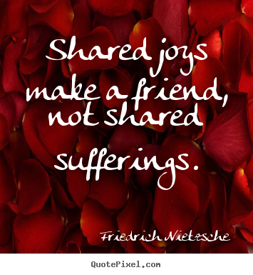How to make picture quotes about friendship - Shared joys make a friend, not shared sufferings.