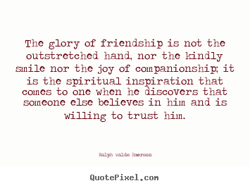 The glory of friendship is not the outstretched.. Ralph Waldo Emerson famous friendship quote