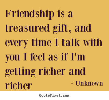 Friendship quotes - Friendship is a treasured gift, and every time i talk..
